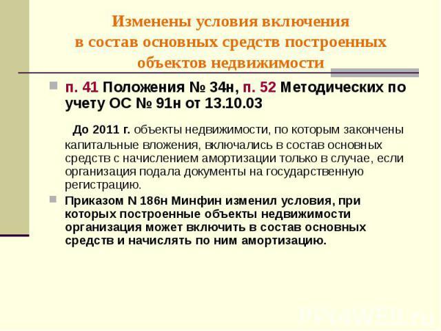 п. 41 Положения № 34н, п. 52 Методических по учету ОС № 91н от 13.10.03 п. 41 Положения № 34н, п. 52 Методических по учету ОС № 91н от 13.10.03 До 2011 г. объекты недвижимости, по которым закончены капитальные вложения, включались в состав основных …