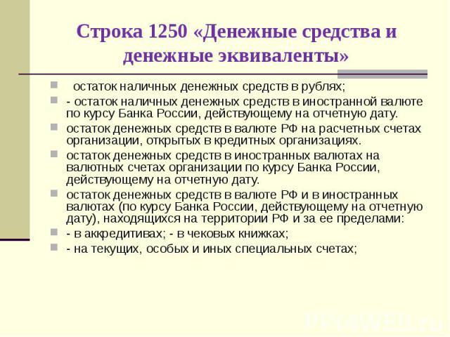 остаток наличных денежных средств в рублях; остаток наличных денежных средств в рублях; - остаток наличных денежных средств в иностранной валюте по курсу Банка России, действующему на отчетную дату. остаток денежных средств в валюте РФ на расчетных …