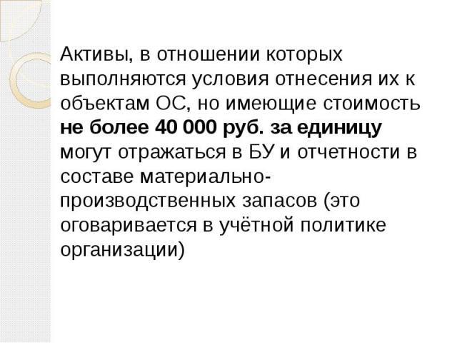 Активы, в отношении которых выполняются условия отнесения их к объектам ОС, но имеющие стоимость не более 40 000 руб. за единицу могут отражаться в БУ и отчетности в составе материально-производственных запасов (это оговаривается в учётной политике …