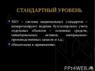 СТАНДАРТНЫЙ УРОВЕНЬ ПБУ – система национальных стандартов – конкретизируют веден