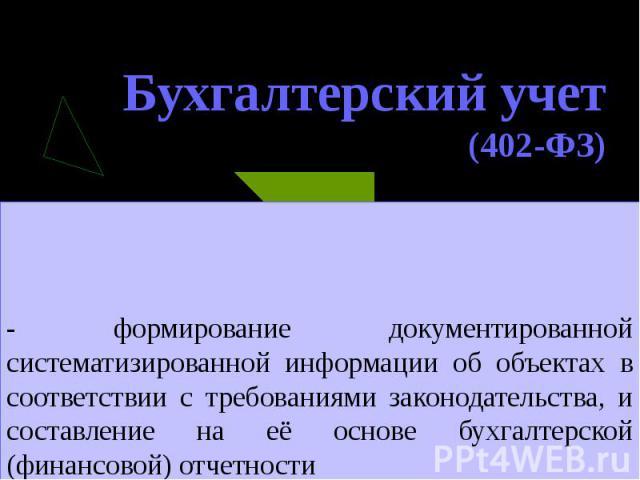 Бухгалтерский учет (402-ФЗ) - формирование документированной систематизированной информации об объектах в соответствии с требованиями законодательства, и составление на её основе бухгалтерской (финансовой) отчетности