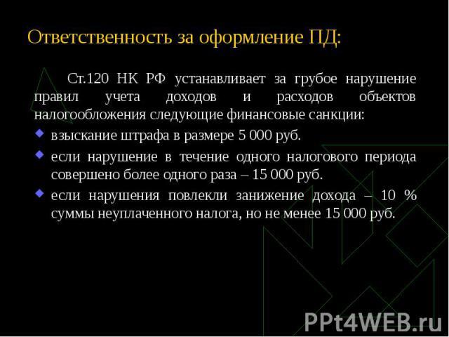 Ответственность за оформление ПД: Ст.120 НК РФ устанавливает за грубое нарушение правил учета доходов и расходов объектов налогообложения следующие финансовые санкции: взыскание штрафа в размере 5 000 руб. если нарушение в течение одного налогового …