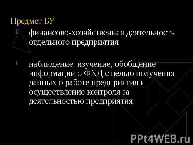 Предмет БУ финансово-хозяйственная деятельность отдельного предприятия наблюдение, изучение, обобщение информации о ФХД с целью получения данных о работе предприятия и осуществление контроля за деятельностью предприятия