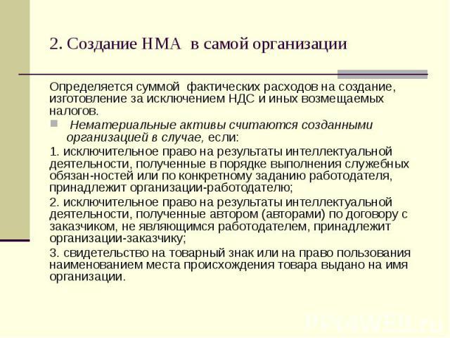 2. Создание НМА в самой организации Определяется суммой фактических расходов на создание, изготовление за исключением НДС и иных возмещаемых налогов. Нематериальные активы считаются созданными организацией в случае, если: 1. исключительное право на …