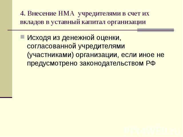 4. Внесение НМА учредителями в счет их вкладов в уставный капитал организации Исходя из денежной оценки, согласованной учредителями (участниками) организации, если иное не предусмотрено законодательством РФ