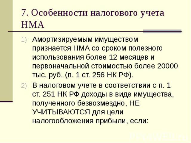 7. Особенности налогового учета НМА Амортизируемым имуществом признается НМА со сроком полезного использования более 12 месяцев и первоначальной стоимостью более 20000 тыс. руб. (п. 1 ст. 256 НК РФ). В налоговом учете в соответствии с п. 1 ст. 251 Н…