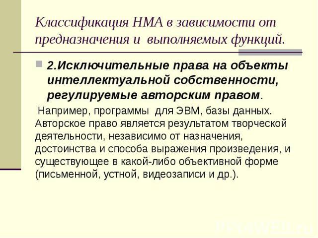Классификация НМА в зависимости от предназначения и выполняемых функций. 2.Исключительные права на объекты интеллектуальной собственности, регулируемые авторским правом. Например, программы для ЭВМ, базы данных. Авторское право является результатом …