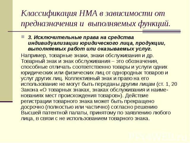 Классификация НМА в зависимости от предназначения и выполняемых функций. 3. Исключительные права на средства индивидуализации юридического лица, продукции, выполняемых работ или оказываемых услуг. Например, товарные знаки, знаки обслуживания и др. Т…