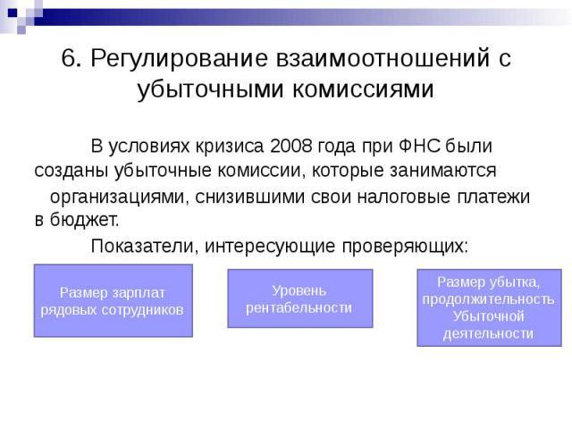 6. Регулирование взаимоотношений с убыточными комиссиями В условиях кризиса 2008 года при ФНС были созданы убыточные комиссии, которые занимаются организациями, снизившими свои налоговые платежи в бюджет. Показатели, интересующие проверяющих: Размер…
