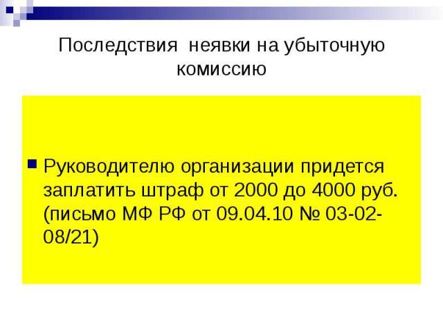 Последствия неявки на убыточную комиссию Руководителю организации придется заплатить штраф от 2000 до 4000 руб. (письмо МФ РФ от 09.04.10 № 03-02-08/21)