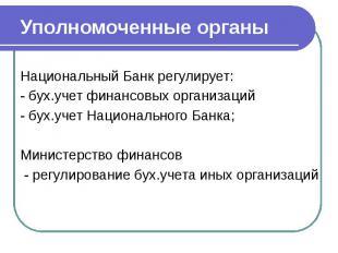 Уполномоченные органы Национальный Банк регулирует: - бух.учет финансовых органи