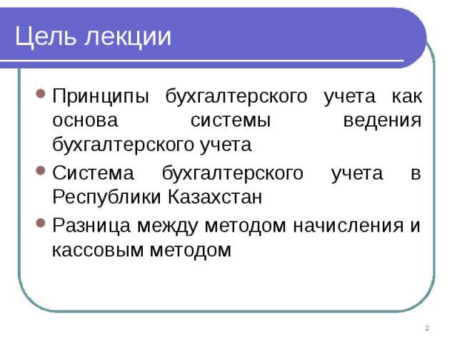 Цель лекции Принципы бухгалтерского учета как основа системы ведения бухгалтерского учета Система бухгалтерского учета в Республики Казахстан Разница между методом начисления и кассовым методом