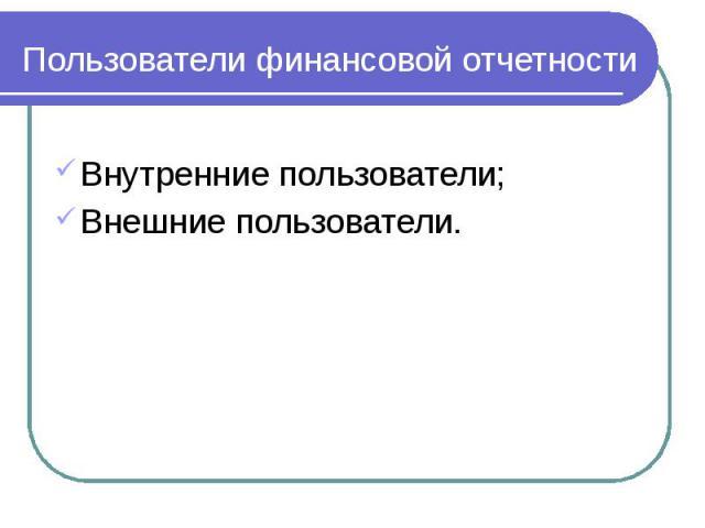 Пользователи финансовой отчетности Внутренние пользователи; Внешние пользователи.