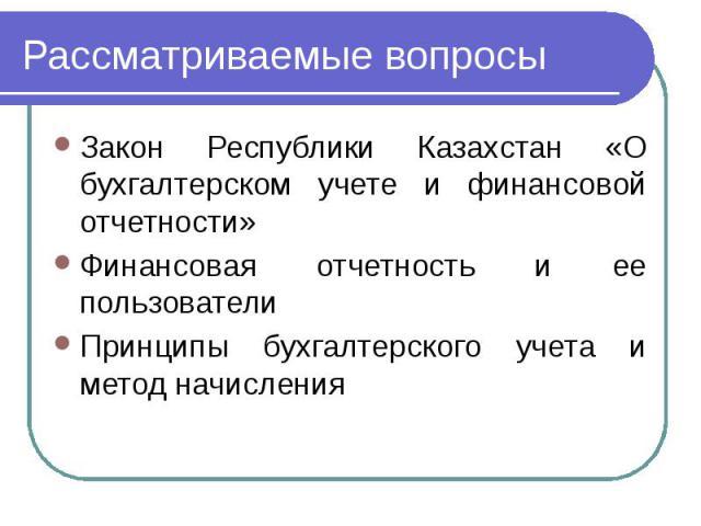 Рассматриваемые вопросы Закон Республики Казахстан «О бухгалтерском учете и финансовой отчетности» Финансовая отчетность и ее пользователи Принципы бухгалтерского учета и метод начисления