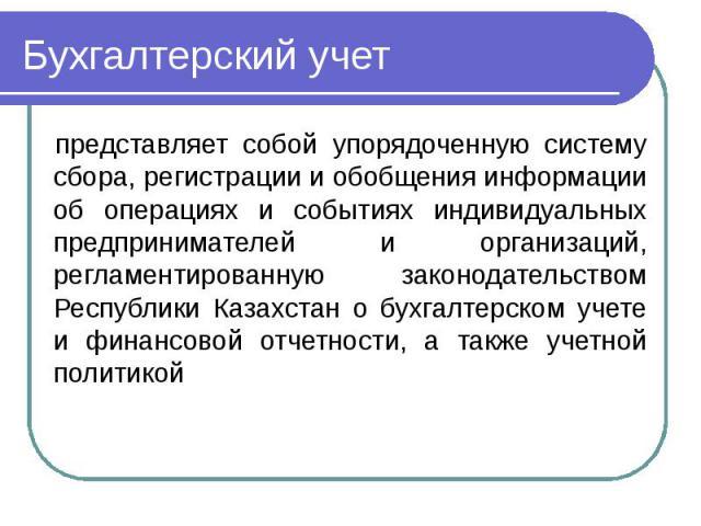 Бухгалтерский учет представляет собой упорядоченную систему сбора, регистрации и обобщения информации об операциях и событиях индивидуальных предпринимателей и организаций, регламентированную законодательством Республики Казахстан о бухгалтерском уч…