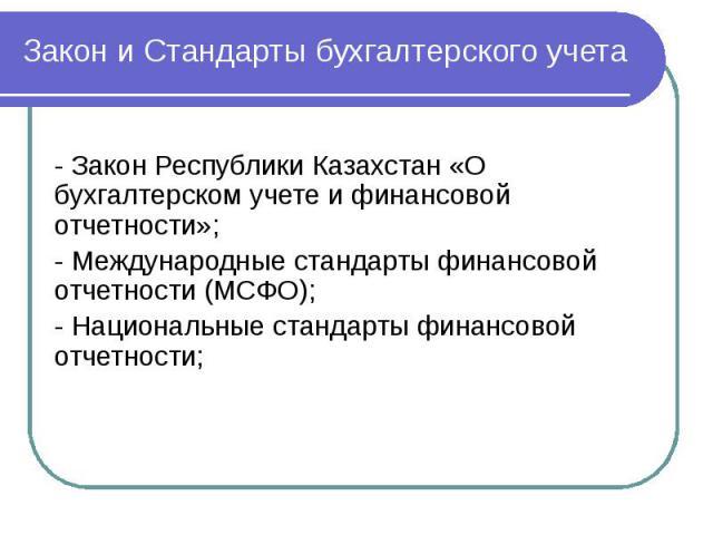 Закон и Стандарты бухгалтерского учета - Закон Республики Казахстан «О бухгалтерском учете и финансовой отчетности»; - Международные стандарты финансовой отчетности (МСФО); - Национальные стандарты финансовой отчетности;
