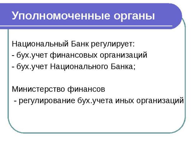 Уполномоченные органы Национальный Банк регулирует: - бух.учет финансовых организаций - бух.учет Национального Банка; Министерство финансов - регулирование бух.учета иных организаций