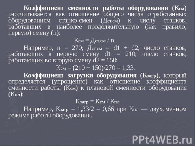 Коэффициент сменности работы оборудования (Ксм) рассчитывается как отношение общего числа отработанных оборудованием станко-смен (Дст.см) к числу станков, работавших в наиболее продолжительную (как правило, первую) смену (n): Коэффициент сменности р…