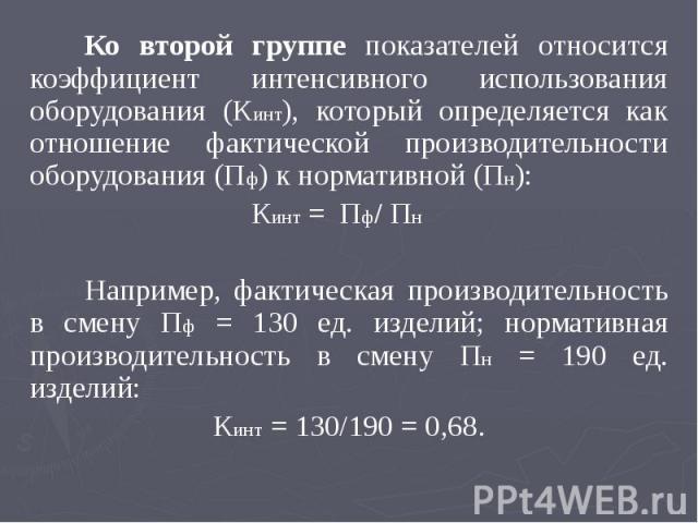 Ко второй группе показателей относится коэффициент интенсивного использования оборудования (Кинт), который определяется как отношение фактической производительности оборудования (Пф) к нормативной (Пн): Ко второй группе показателей относится коэффиц…