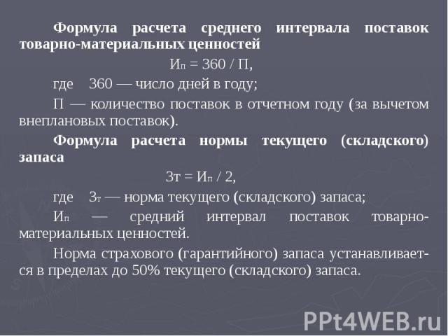 Формула расчета среднего интервала поставок товарно-материальных ценностей Формула расчета среднего интервала поставок товарно-материальных ценностей Ип = 360 / П, где 360 — число дней в году; П — количество поставок в отчетном году (за вычетом внеп…