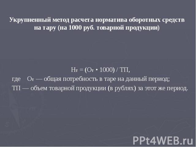 Укрупненный метод расчета норматива оборотных средств на тару (на 1000 руб. товарной продукции) Нт = (От • 1000) / ТП, где От — общая потребность в таре на данный период; ТП — объем товарной продукции (в рублях) за этот же период.