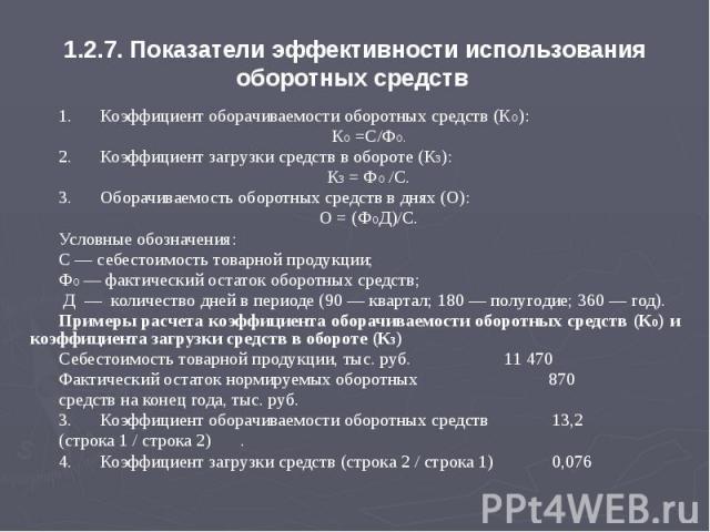 1.2.7. Показатели эффективности использования оборотных средств 1. Коэффициент оборачиваемости оборотных средств (Ко): Ко =С/Фо. 2. Коэффициент загрузки средств в обороте (Кз): Кз = Фо /С. 3. Оборачиваемость оборотных средств в днях (О): О = (ФоД)/С…