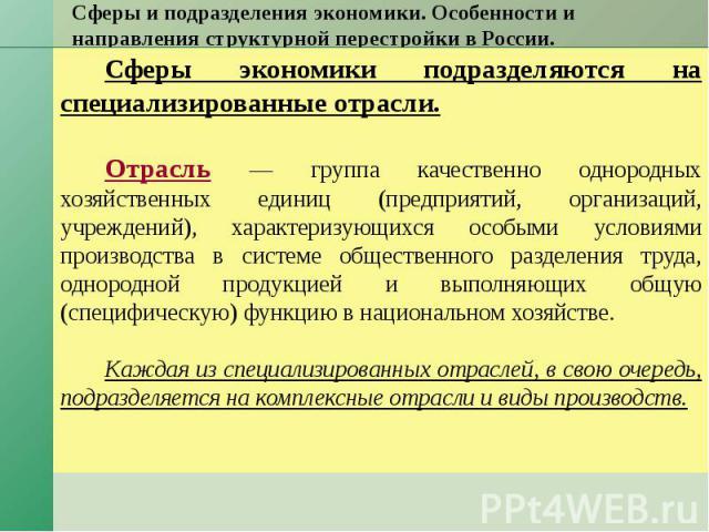 Сферы и подразделения экономики. Особенности и направления структурной перестройки в России. Сферы экономики подразделяются на специализированные отрасли. Отрасль — группа качественно однородных хозяйственных единиц (предприятий, организаций, учрежд…