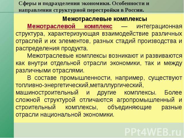 Сферы и подразделения экономики. Особенности и направления структурной перестройки в России. Межотраслевые комплексы Межотраслевой комплекс — интеграционная структура, характеризующая взаимодействие различных отраслей и их элементов, разных стадий п…