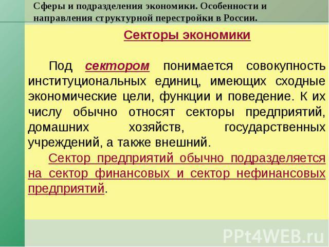 Сферы и подразделения экономики. Особенности и направления структурной перестройки в России. Секторы экономики Под сектором понимается совокупность институциональных единиц, имеющих сходные экономические цели, функции и поведение. К их числу обычно …