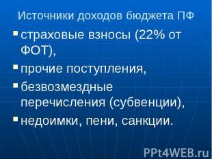 Источники доходов бюджета ПФ страховые взносы (22% от ФОТ), прочие поступления,