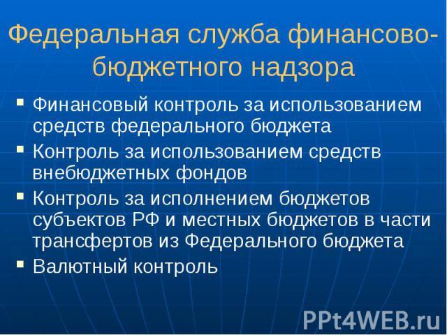 Федеральная служба финансово-бюджетного надзора Финансовый контроль за использованием средств федерального бюджета Контроль за использованием средств внебюджетных фондов Контроль за исполнением бюджетов субъектов РФ и местных бюджетов в части трансф…