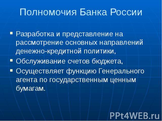 Полномочия Банка России Разработка и представление на рассмотрение основных направлений денежно-кредитной политики, Обслуживание счетов бюджета, Осуществляет функцию Генерального агента по государственным ценным бумагам.