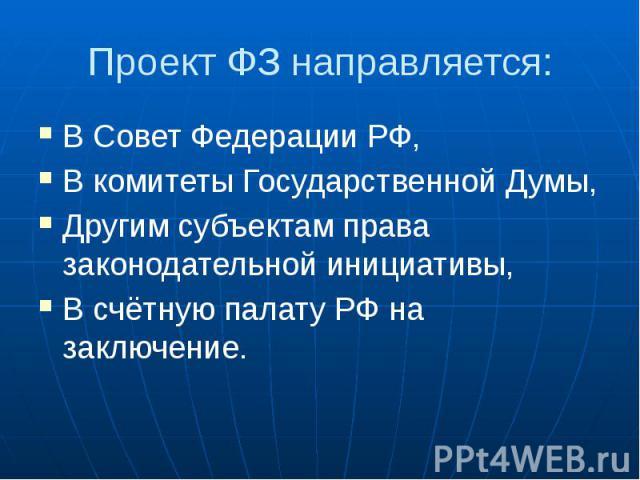 Проект ФЗ направляется: В Совет Федерации РФ, В комитеты Государственной Думы, Другим субъектам права законодательной инициативы, В счётную палату РФ на заключение.