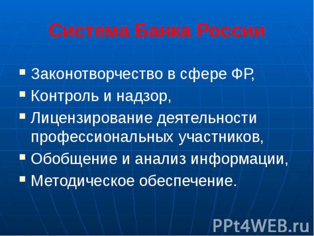 Система Банка России Законотворчество в сфере ФР, Контроль и надзор, Лицензирование деятельности профессиональных участников, Обобщение и анализ информации, Методическое обеспечение.