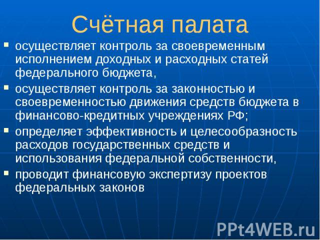 Счётная палата осуществляет контроль за своевременным исполнением доходных и расходных статей федерального бюджета, осуществляет контроль за законностью и своевременностью движения средств бюджета в финансово-кредитных учреждениях РФ; определяет эфф…