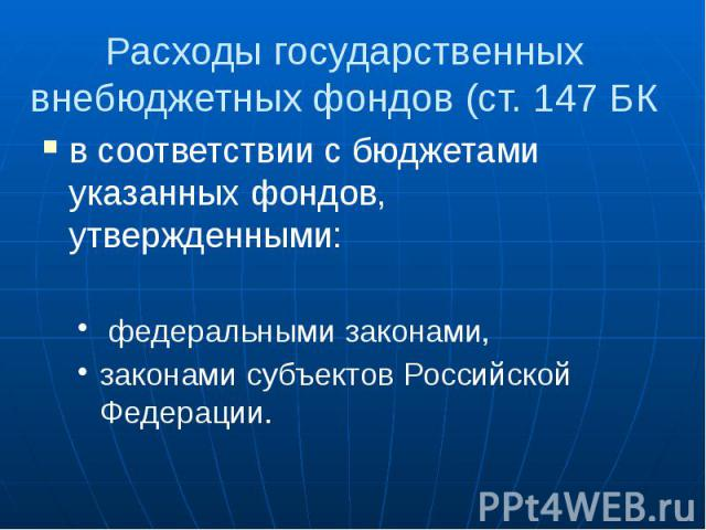 Расходы государственных внебюджетных фондов (ст. 147 БК в соответствии с бюджетами указанных фондов, утвержденными: федеральными законами, законами субъектов Российской Федерации.