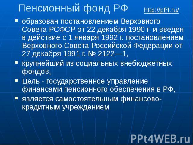 Пенсионный фонд РФ образован постановлением Верховного Совета РСФСР от 22 декабря 1990 г. и введен в действие с 1 января 1992 г. постановлением Верховного Совета Российской Федерации от 27 декабря 1991 г. № 2122—1, крупнейший из социальных внебюджет…