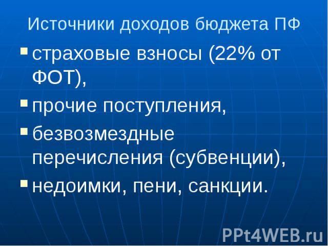 Источники доходов бюджета ПФ страховые взносы (22% от ФОТ), прочие поступления, безвозмездные перечисления (субвенции), недоимки, пени, санкции.