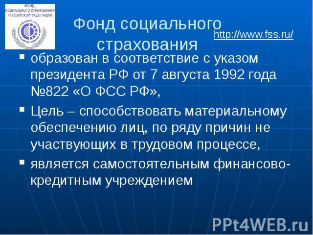 Фонд социального страхования образован в соответствие с указом президента РФ от 7 августа 1992 года №822 «О ФСС РФ», Цель – способствовать материальному обеспечению лиц, по ряду причин не участвующих в трудовом процессе, является самостоятельным фин…
