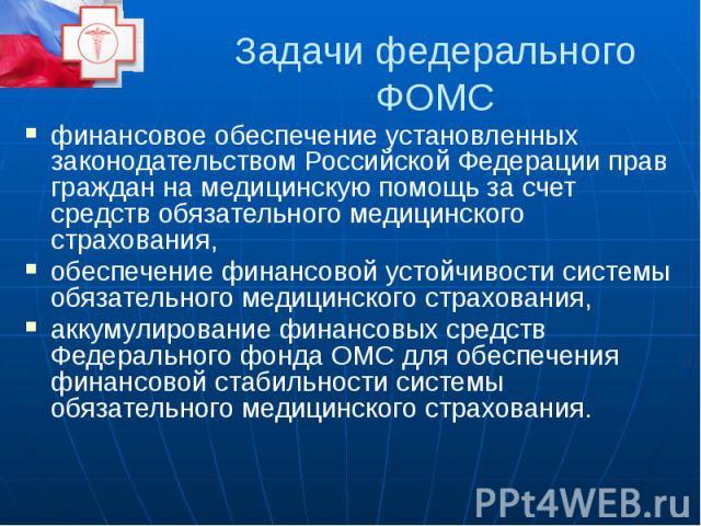 Задачи федерального ФОМС финансовое обеспечение установленных законодательством Российской Федерации прав граждан на медицинскую помощь за счет средств обязательного медицинского страхования, обеспечение финансовой устойчивости системы обязательного…