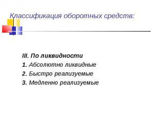 III. По ликвидности 1. Абсолютно ликвидные 2. Быстро реализуемые 3. Медленно реа