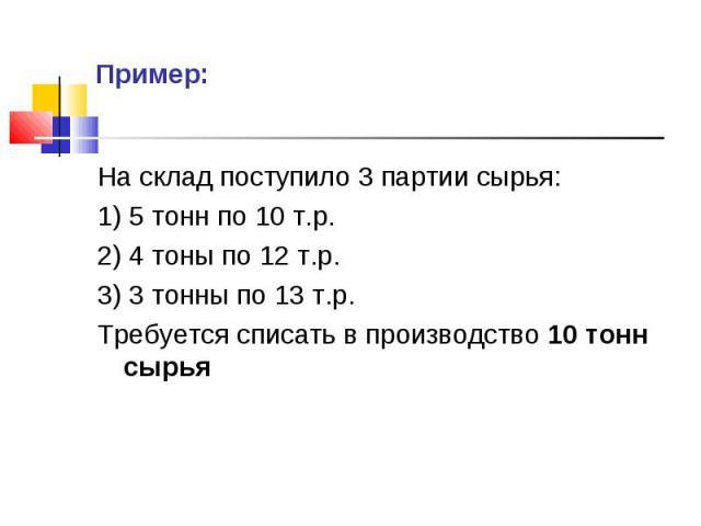 На склад поступило 3 партии сырья: На склад поступило 3 партии сырья: 1) 5 тонн по 10 т.р. 2) 4 тоны по 12 т.р. 3) 3 тонны по 13 т.р. Требуется списать в производство 10 тонн сырья