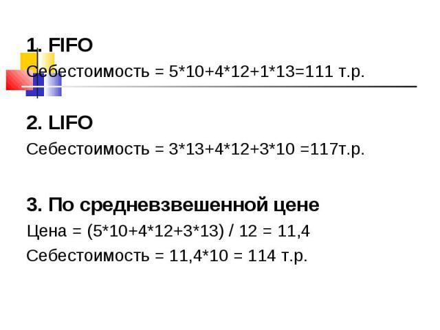 1. FIFO 1. FIFO Себестоимость = 5*10+4*12+1*13=111 т.р. 2. LIFO Себестоимость = 3*13+4*12+3*10 =117т.р. 3. По средневзвешенной цене Цена = (5*10+4*12+3*13) / 12 = 11,4 Себестоимость = 11,4*10 = 114 т.р.