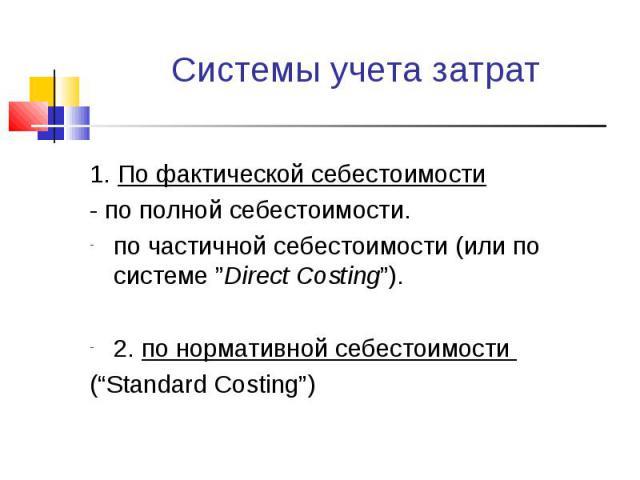 "1. По фактической себестоимости 1. По фактической себестоимости - по полной себестоимости. по частичной себестоимости (или по системе ""Direct Costing""). 2. по нормативной себестоимости (""Standard Costing"")"