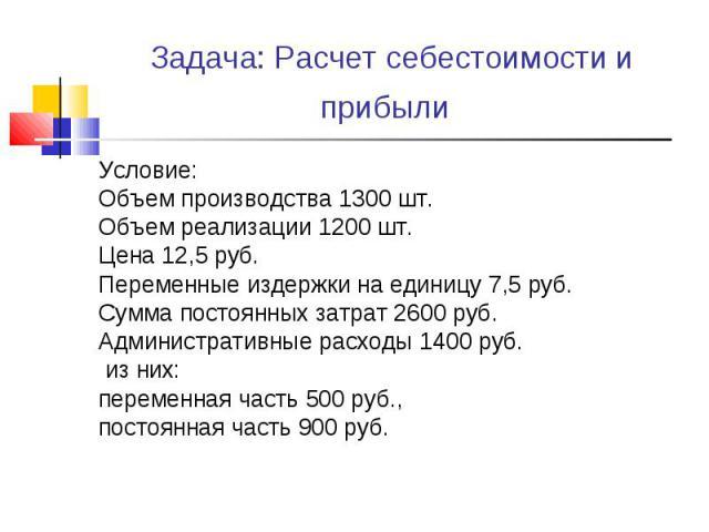 Условие: Условие: Объем производства 1300 шт. Объем реализации 1200 шт. Цена 12,5 руб. Переменные издержки на единицу 7,5 руб. Сумма постоянных затрат 2600 руб. Административные расходы 1400 руб. из них: переменная часть 500 руб., постоянная часть 9…