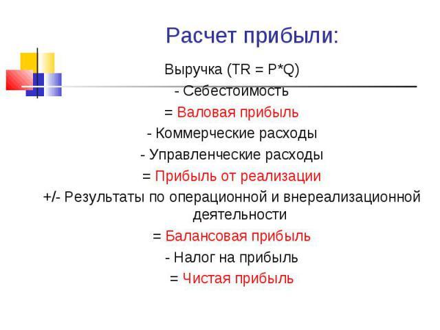 Выручка (TR = P*Q) Выручка (TR = P*Q) - Себестоимость = Валовая прибыль - Коммерческие расходы - Управленческие расходы = Прибыль от реализации +/- Результаты по операционной и внереализационной деятельности = Балансовая прибыль - Налог на прибыль =…