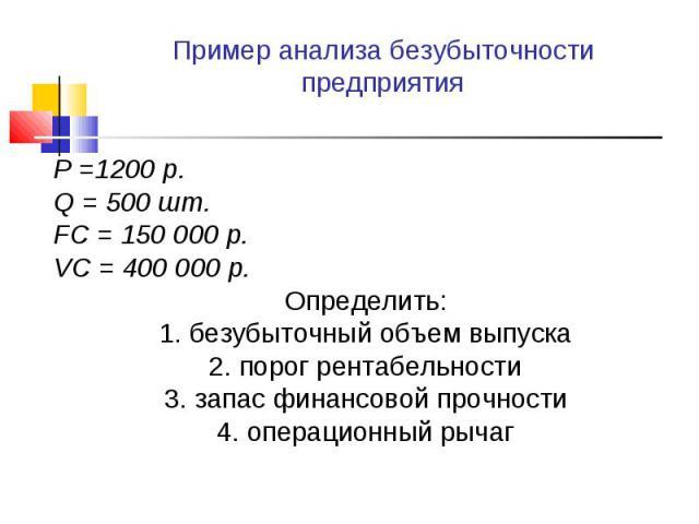 P =1200 р. P =1200 р. Q = 500 шт. FC = 150 000 р. VC = 400 000 р. Определить: 1. безубыточный объем выпуска 2. порог рентабельности 3. запас финансовой прочности 4. операционный рычаг