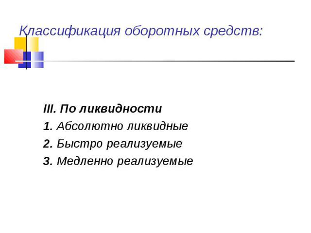 III. По ликвидности 1. Абсолютно ликвидные 2. Быстро реализуемые 3. Медленно реализуемые