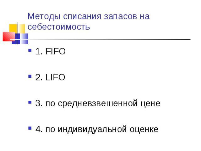 1. FIFO 1. FIFO 2. LIFO 3. по средневзвешенной цене 4. по индивидуальной оценке