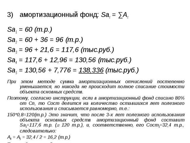 амортизационный фонд: Sаt = ∑Аt амортизационный фонд: Sаt = ∑Аt Sа1 = 60 (т.р.) Sа2 = 60 + 36 = 96 (т.р.) Sа3 = 96 + 21,6 = 117,6 (тыс.руб.) Sа4 = 117,6 + 12,96 = 130,56 (тыс.руб.) Sа5 = 130,56 + 7,776 = 138,336 (тыс.руб.) При этом методе сумма амор…